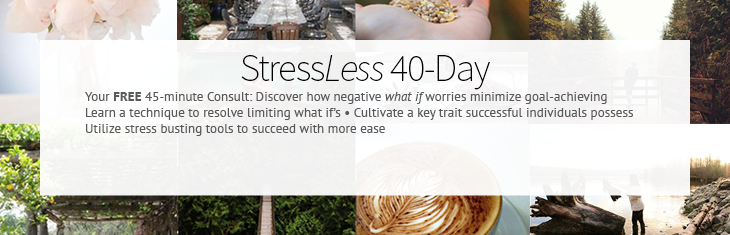 StressLess 40-Day Program: Your FREE 45-minute Consult: Discover how negative what if worries minimize goal-achieving • Learn a technique to resolve limiting what if's • Cultivate a key trait successful individuals possess • Utilize stress busting tools to succeed with more ease